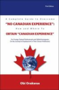 A complete guide to overcome no Canadian experience : how and where to obtain Canadian experience : for foreign trained professionals and skilled immigrants on the journey to employment in their chosen professions